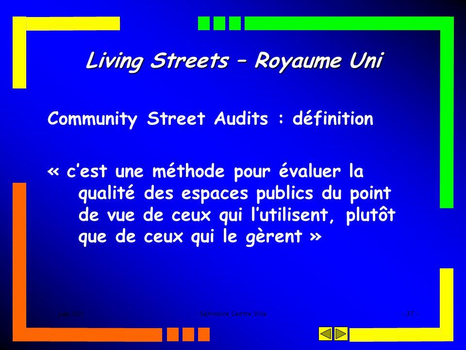 juin 2005Séminaire Centre Ville- 37 - Living Streets – Royaume Uni Community Street Audits : définition « cest une méthode pour évaluer la qualité des espaces publics du point de vue de ceux qui lutilisent, plutôt que de ceux qui le gèrent »