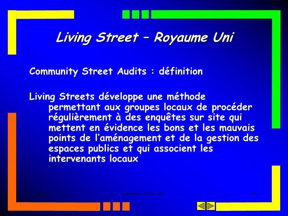 juin 2005Séminaire Centre Ville- 39 - Living Street – Royaume Uni Community Street Audits : définition Living Streets développe une méthode permettant aux groupes locaux de procéder régulièrement à des enquêtes sur site qui mettent en évidence les bons et les mauvais points de laménagement et de la gestion des espaces publics et qui associent les intervenants locaux