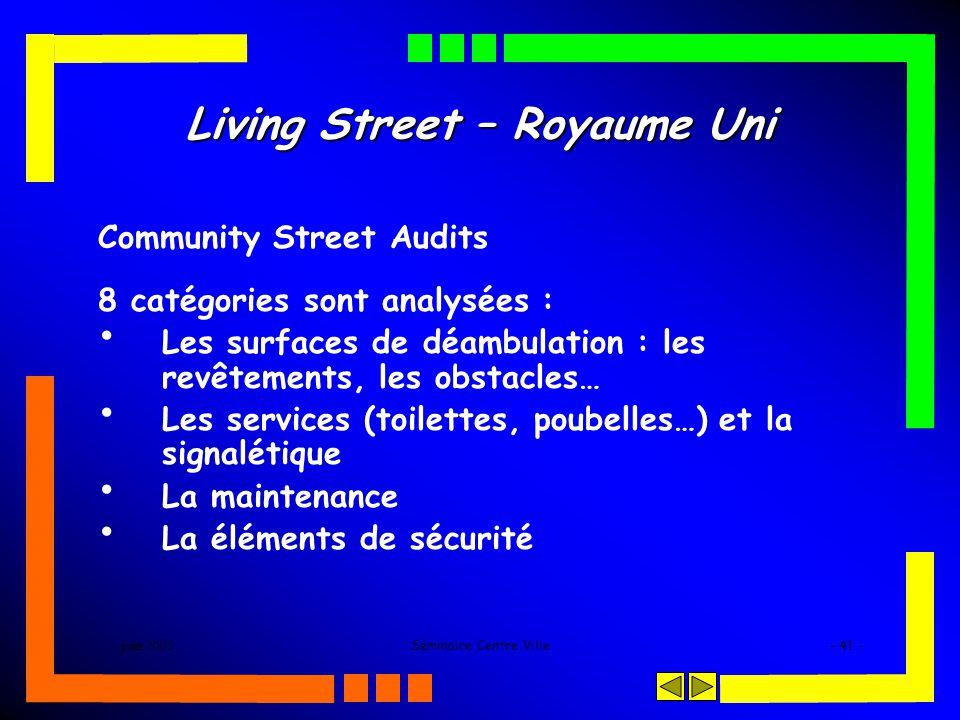 juin 2005Séminaire Centre Ville- 41 - Living Street – Royaume Uni Community Street Audits 8 catégories sont analysées : Les surfaces de déambulation : les revêtements, les obstacles… Les services (toilettes, poubelles…) et la signalétique La maintenance La éléments de sécurité