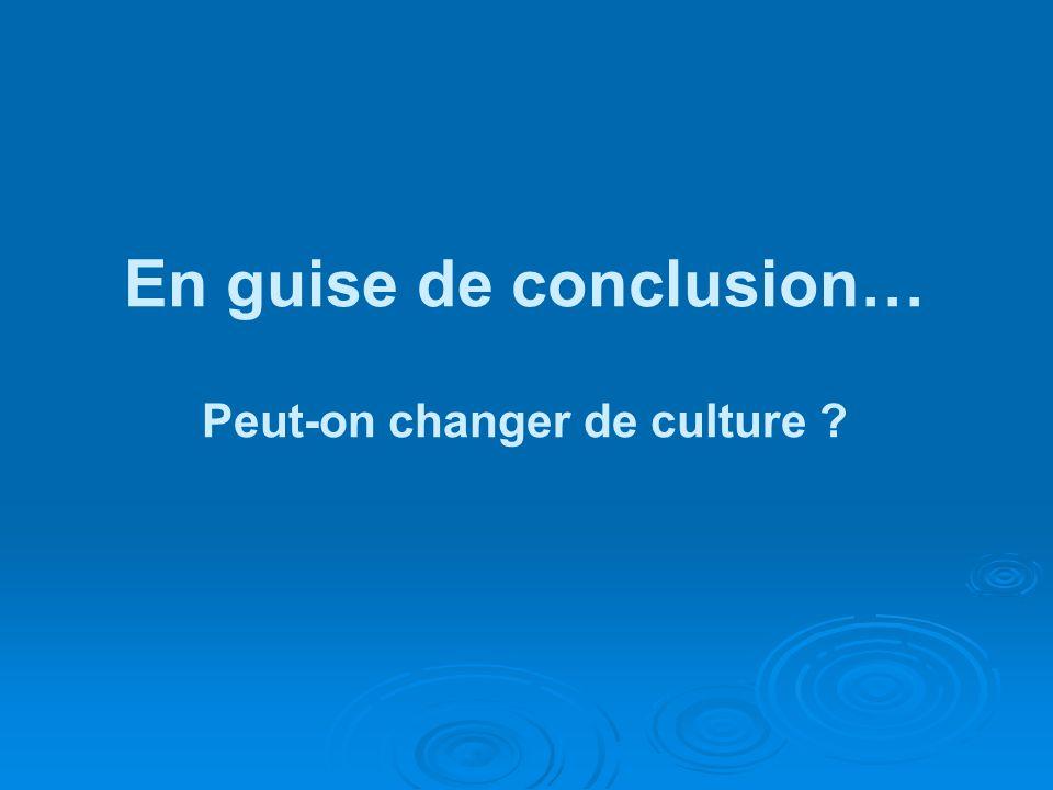 En guise de conclusion… Peut-on changer de culture ?