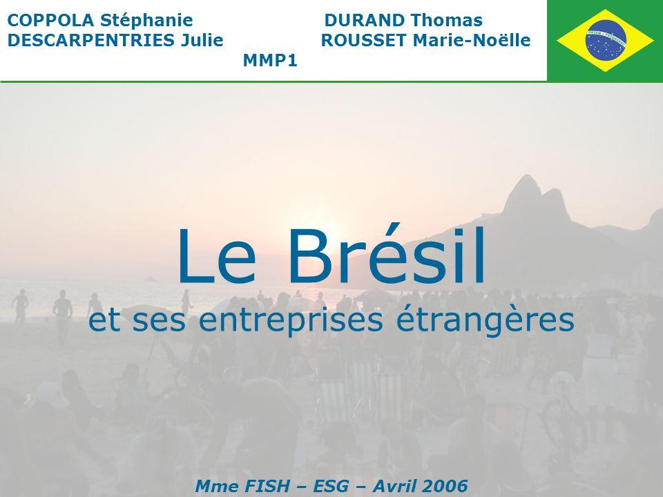 Le Brésil et ses entreprises étrangères COPPOLA Stéphanie DURAND Thomas DESCARPENTRIES Julie ROUSSET Marie-Noëlle MMP1 Mme FISH – ESG – Avril 2006