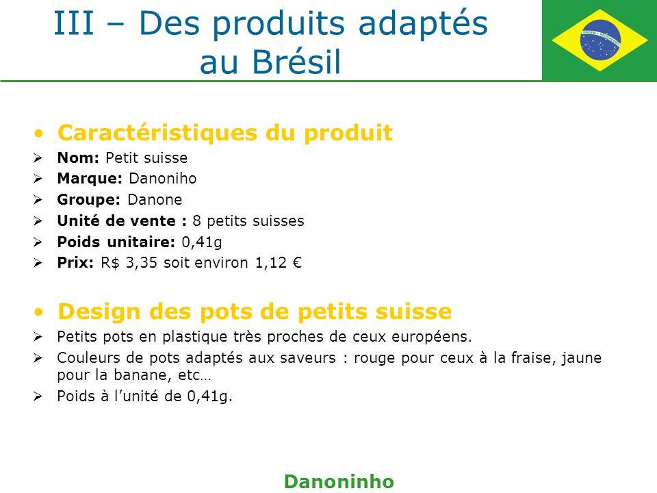 III – Des produits adaptés au Brésil Caractéristiques du produit Nom: Petit suisse Marque: Danoniho Groupe: Danone Unité de vente : 8 petits suisses P