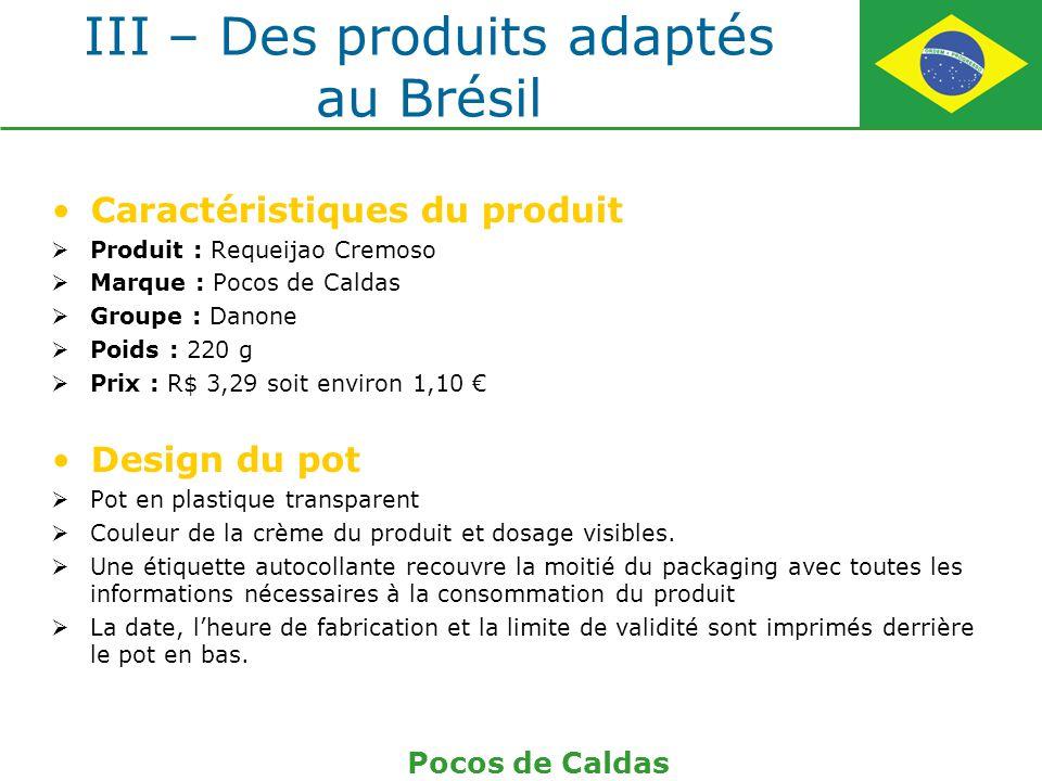 III – Des produits adaptés au Brésil Caractéristiques du produit Produit : Requeijao Cremoso Marque : Pocos de Caldas Groupe : Danone Poids : 220 g Pr