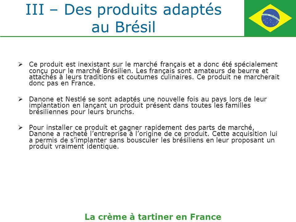 III – Des produits adaptés au Brésil Ce produit est inexistant sur le marché français et a donc été spécialement conçu pour le marché Brésilien. Les f