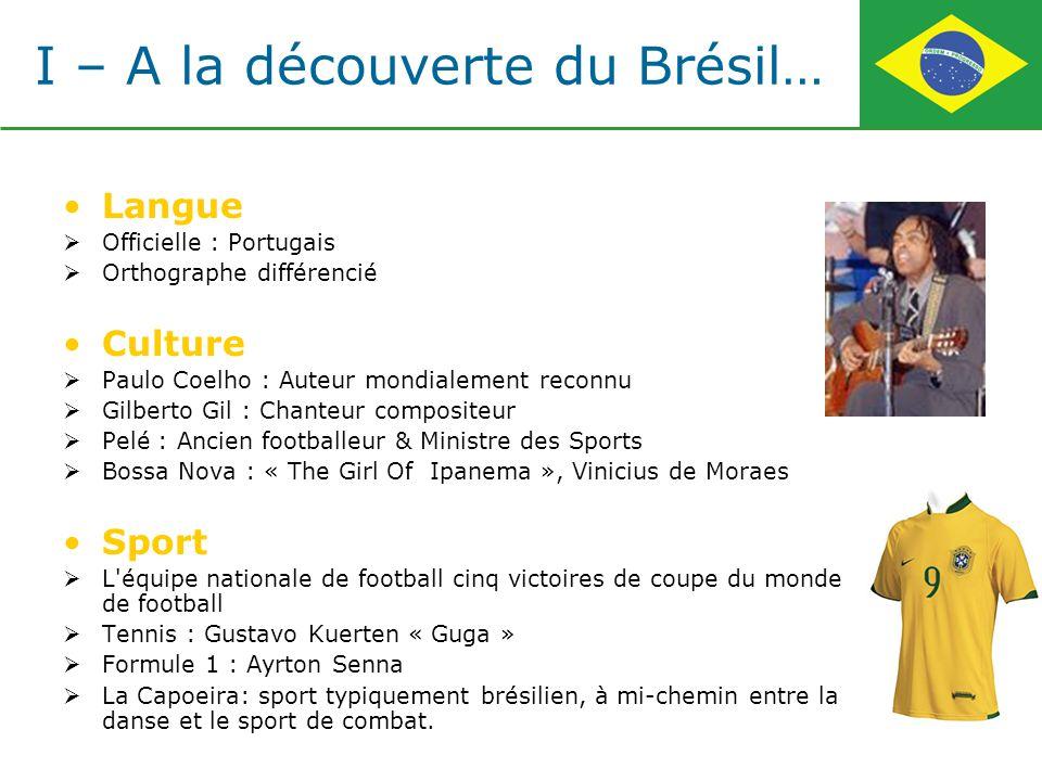 I – A la découverte du Brésil… Langue Officielle : Portugais Orthographe différencié Culture Paulo Coelho : Auteur mondialement reconnu Gilberto Gil :