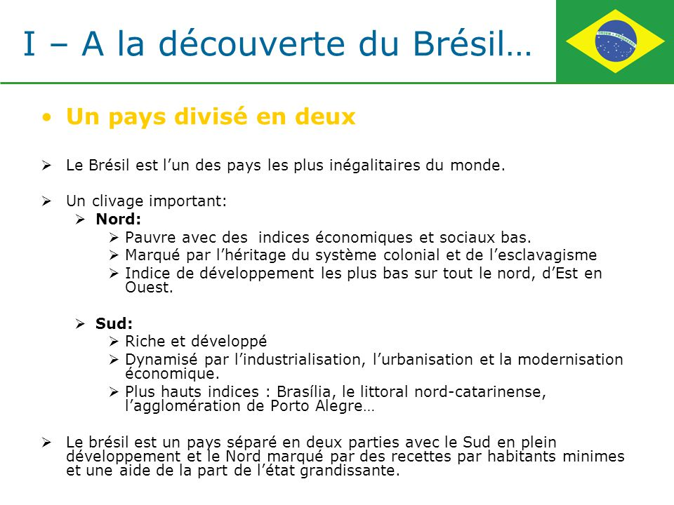 Un pays divisé en deux Le Brésil est lun des pays les plus inégalitaires du monde. Un clivage important: Nord: Pauvre avec des indices économiques et