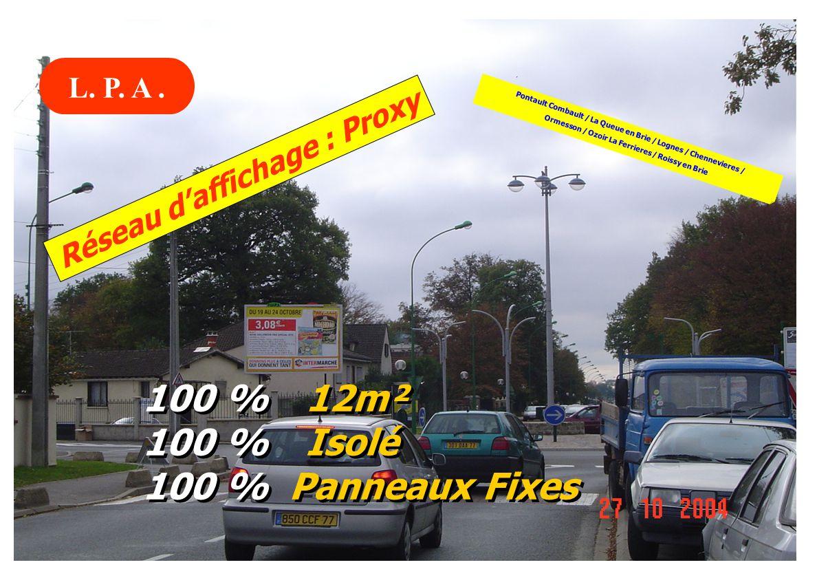 Réseau daffichage : Proxy 100 % 12m² 100 % Isolé 100 % Panneaux Fixes 100 % 12m² 100 % Isolé 100 % Panneaux Fixes Pontault Combault / La Queue en Brie / Lognes / Chennevieres / Ormesson / Ozoir La Ferrieres / Roissy en Brie L.