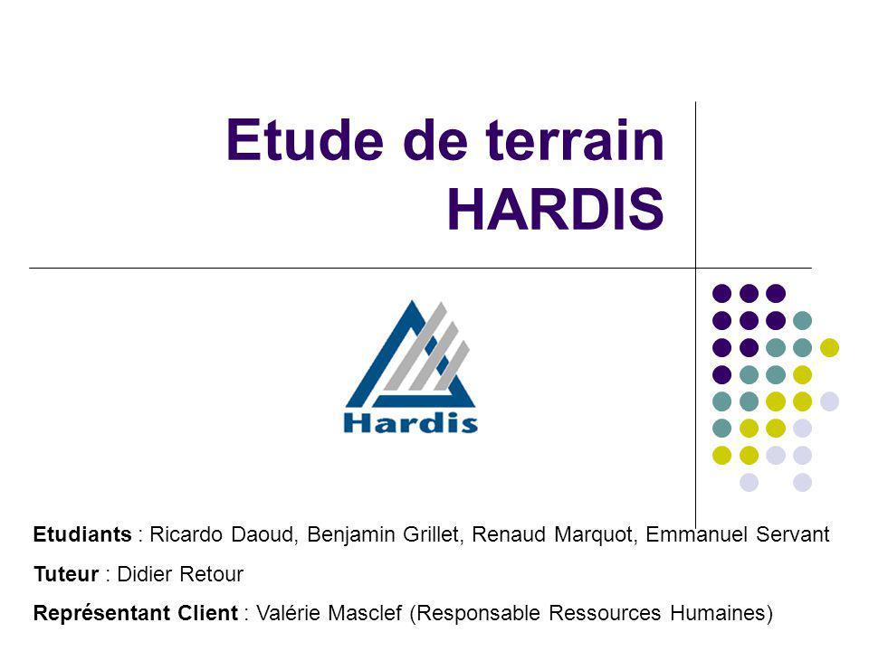 Etude de terrain HARDIS Etudiants : Ricardo Daoud, Benjamin Grillet, Renaud Marquot, Emmanuel Servant Tuteur : Didier Retour Représentant Client : Val