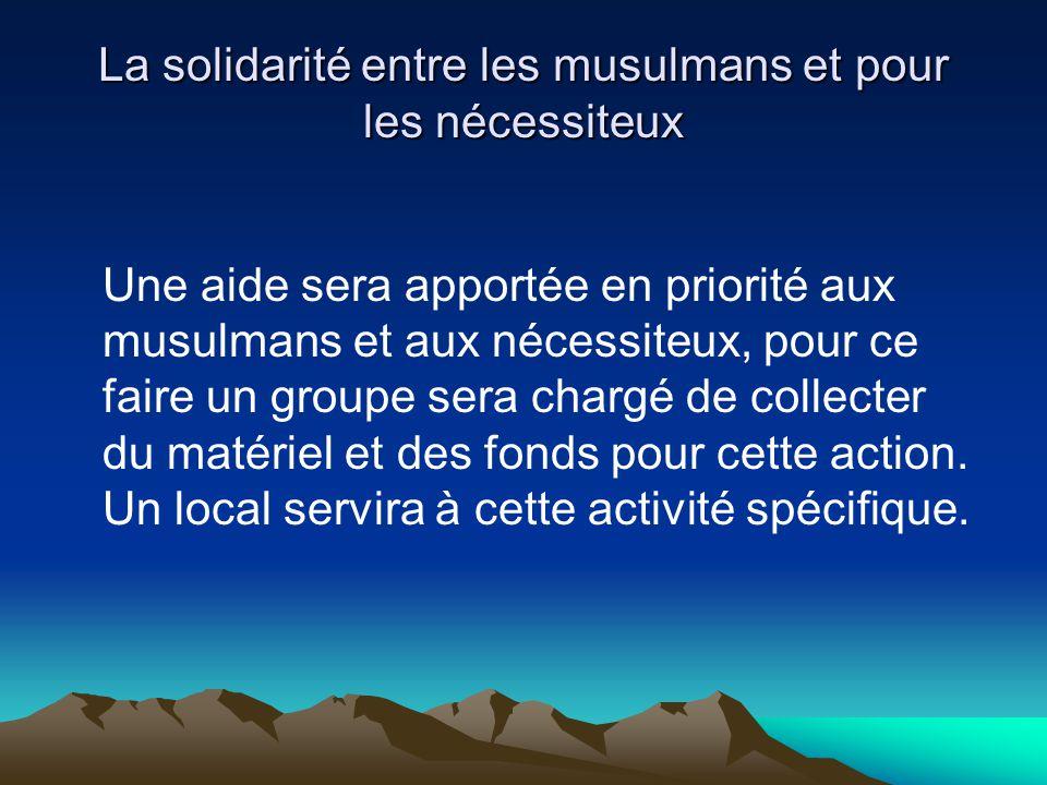 La solidarité entre les musulmans et pour les nécessiteux Une aide sera apportée en priorité aux musulmans et aux nécessiteux, pour ce faire un groupe sera chargé de collecter du matériel et des fonds pour cette action.