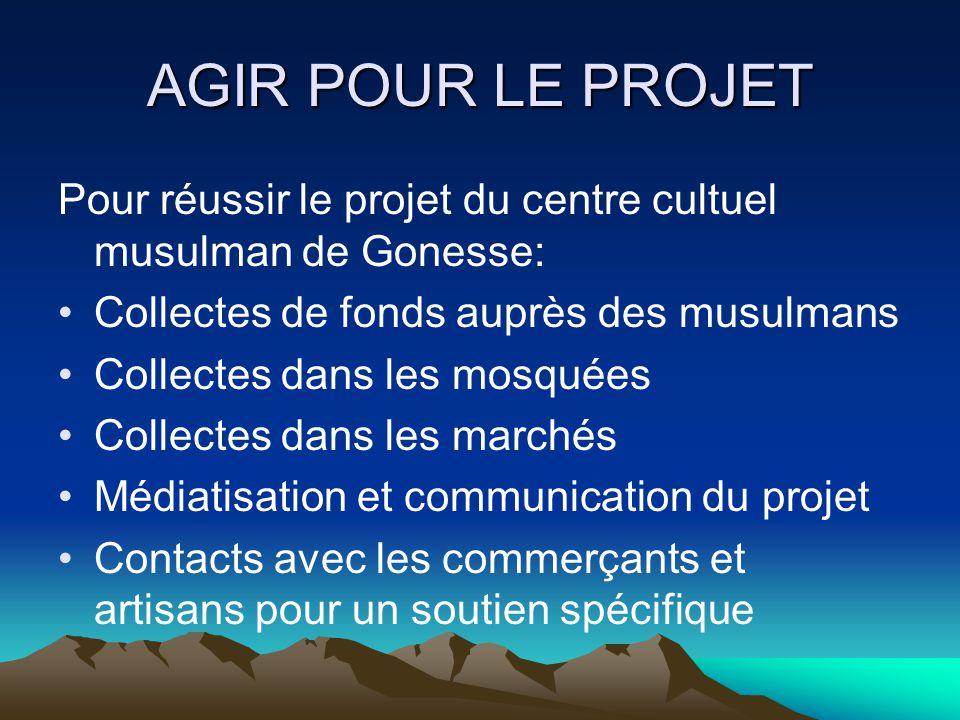 AGIR POUR LE PROJET Pour réussir le projet du centre cultuel musulman de Gonesse: Collectes de fonds auprès des musulmans Collectes dans les mosquées