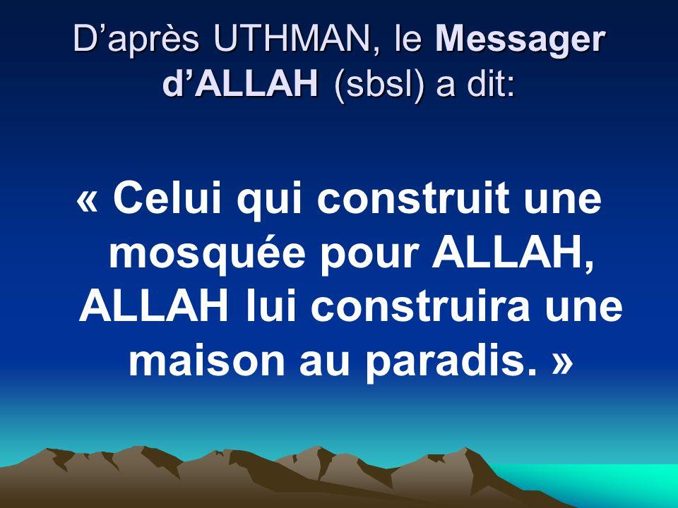 Daprès UTHMAN, le Messager dALLAH (sbsl) a dit: « Celui qui construit une mosquée pour ALLAH, ALLAH lui construira une maison au paradis. »
