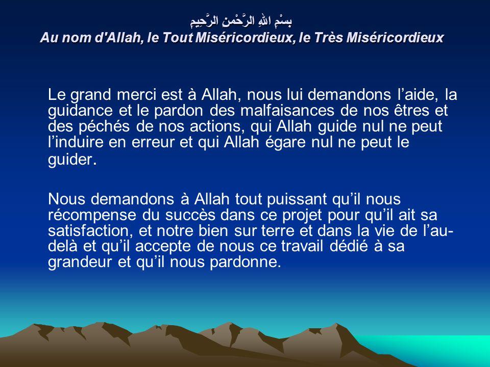 بِسْمِ اللهِ الرَّحْمنِ الرَّحِيمِ Au nom d Allah, le Tout Miséricordieux, le Très Miséricordieux Le grand merci est à Allah, nous lui demandons laide, la guidance et le pardon des malfaisances de nos êtres et des péchés de nos actions, qui Allah guide nul ne peut linduire en erreur et qui Allah égare nul ne peut le guider.