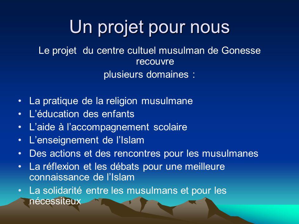 Un projet pour nous Le projet du centre cultuel musulman de Gonesse recouvre plusieurs domaines : La pratique de la religion musulmane Léducation des