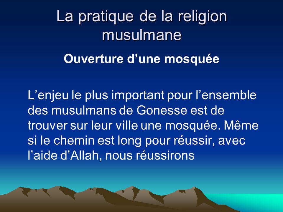 La pratique de la religion musulmane Ouverture dune mosquée Lenjeu le plus important pour lensemble des musulmans de Gonesse est de trouver sur leur ville une mosquée.