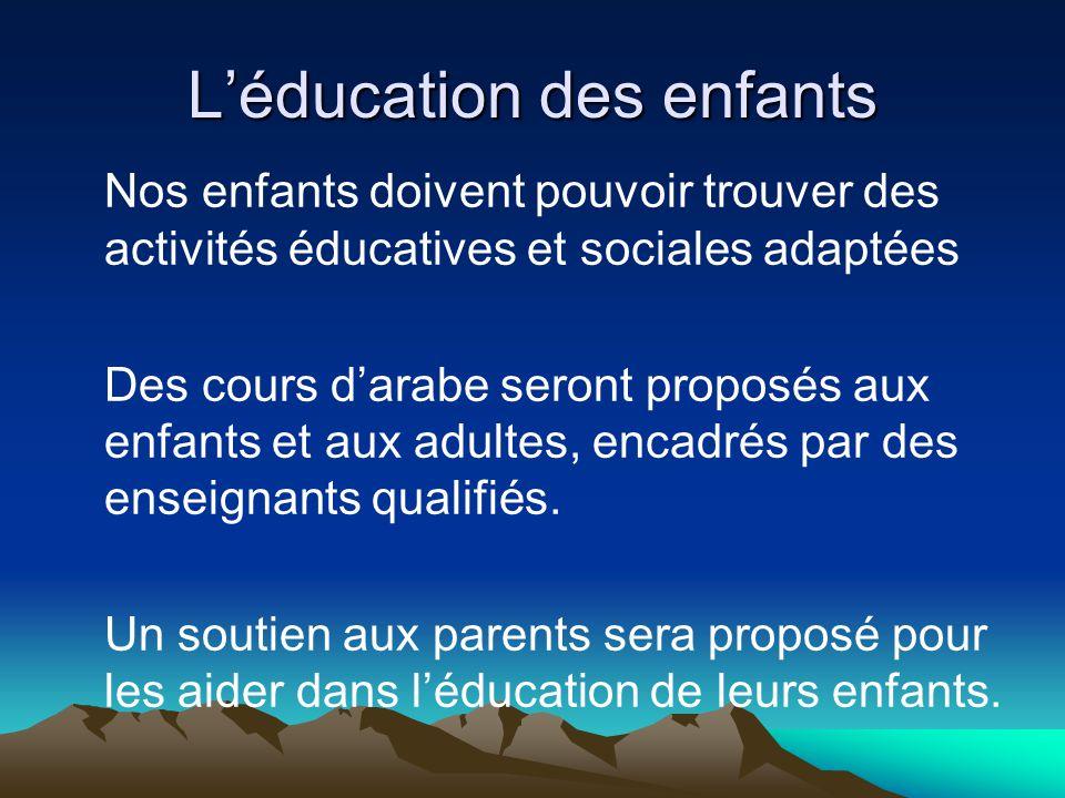 Léducation des enfants Nos enfants doivent pouvoir trouver des activités éducatives et sociales adaptées Des cours darabe seront proposés aux enfants et aux adultes, encadrés par des enseignants qualifiés.