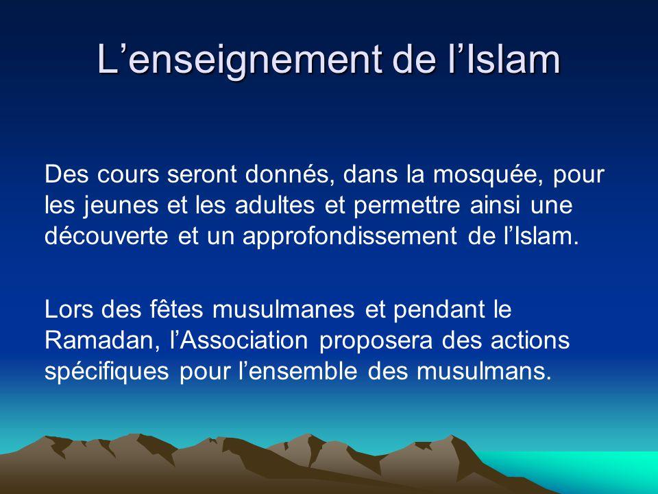 Lenseignement de lIslam Des cours seront donnés, dans la mosquée, pour les jeunes et les adultes et permettre ainsi une découverte et un approfondissement de lIslam.
