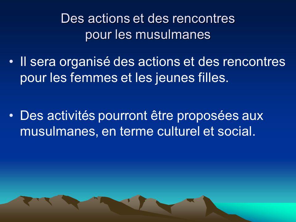 Des actions et des rencontres pour les musulmanes Il sera organisé des actions et des rencontres pour les femmes et les jeunes filles. Des activités p
