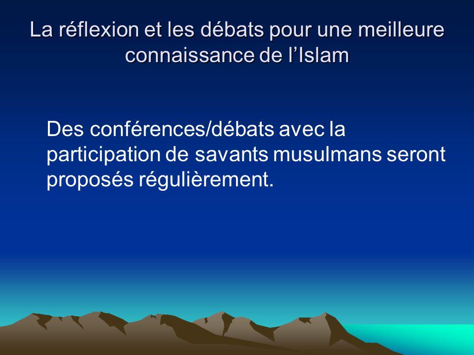 La réflexion et les débats pour une meilleure connaissance de lIslam Des conférences/débats avec la participation de savants musulmans seront proposés régulièrement.