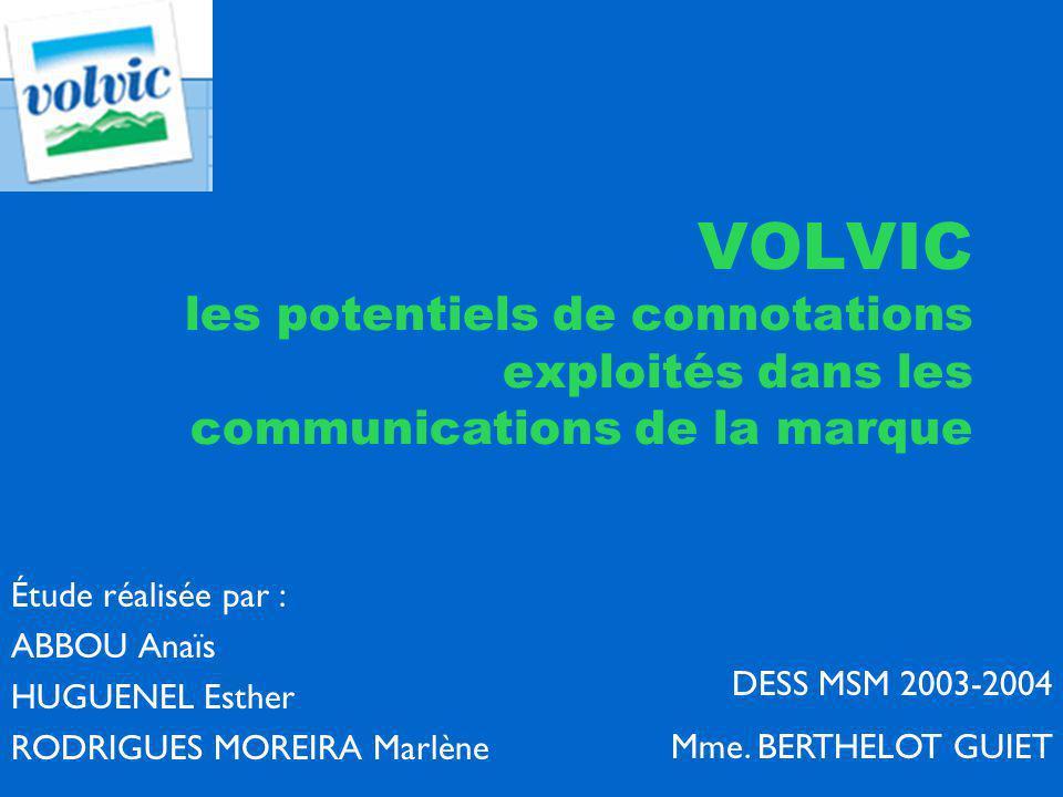 VOLVIC les potentiels de connotations exploités dans les communications de la marque Étude réalisée par : ABBOU Anaïs HUGUENEL Esther RODRIGUES MOREIRA Marlène DESS MSM 2003-2004 Mme.