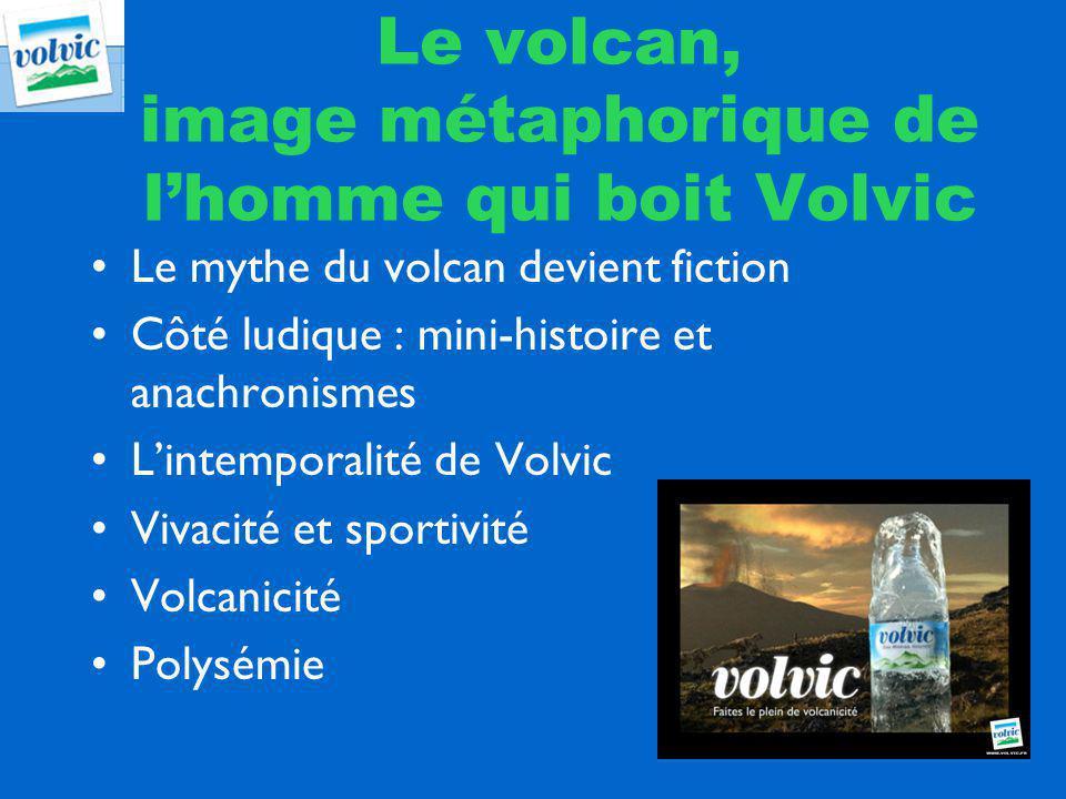 Le mythe du volcan devient fiction Côté ludique : mini-histoire et anachronismes Lintemporalité de Volvic Vivacité et sportivité Volcanicité Polysémie