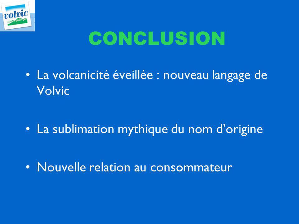 CONCLUSION La volcanicité éveillée : nouveau langage de Volvic La sublimation mythique du nom dorigine Nouvelle relation au consommateur