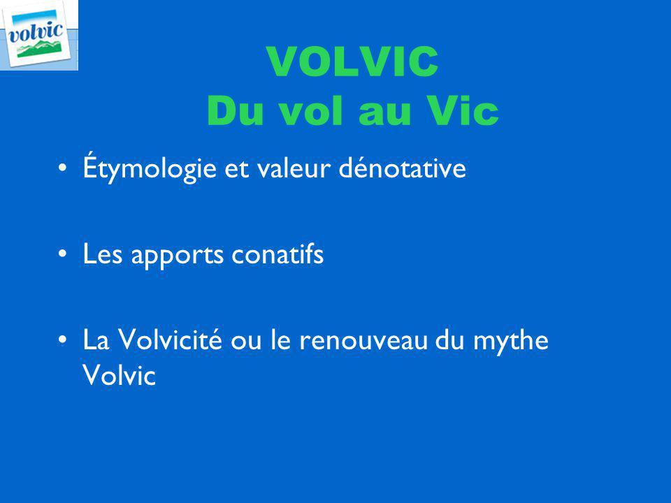 VOLVIC Du vol au Vic Étymologie et valeur dénotative Les apports conatifs La Volvicité ou le renouveau du mythe Volvic