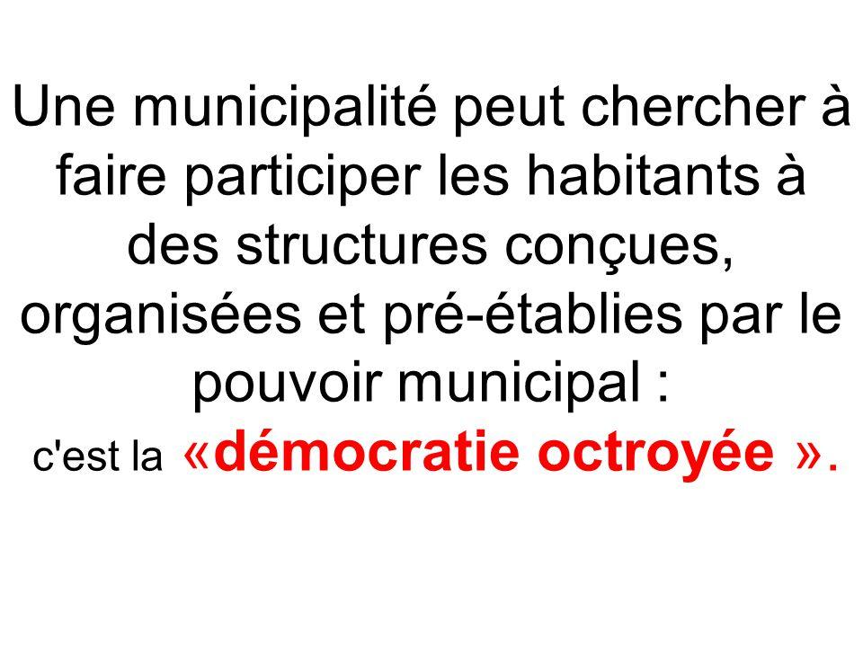 Une municipalité peut chercher à faire participer les habitants à des structures conçues, organisées et pré-établies par le pouvoir municipal : c est la «démocratie octroyée ».