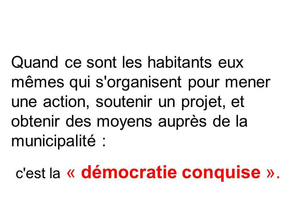 Quand ce sont les habitants eux mêmes qui s organisent pour mener une action, soutenir un projet, et obtenir des moyens auprès de la municipalité : c est la « démocratie conquise ».