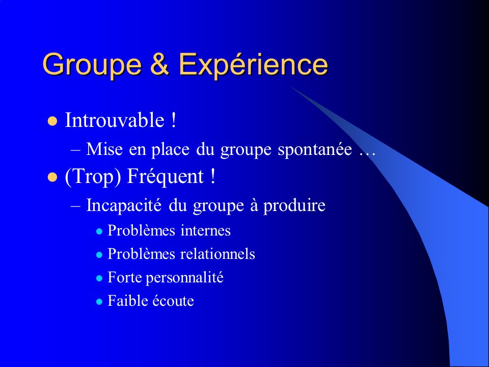 Groupe & Expérience Introuvable ! –Mise en place du groupe spontanée … (Trop) Fréquent ! –Incapacité du groupe à produire Problèmes internes Problèmes