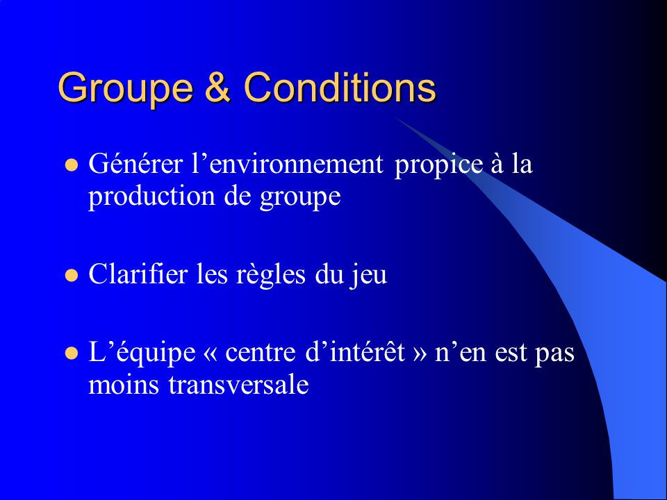 Groupe & Conditions Générer lenvironnement propice à la production de groupe Clarifier les règles du jeu Léquipe « centre dintérêt » nen est pas moins transversale