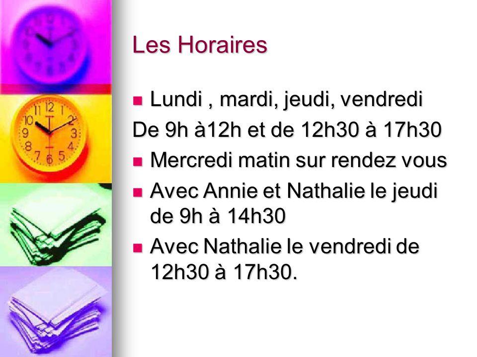 Les Horaires Lundi, mardi, jeudi, vendredi Lundi, mardi, jeudi, vendredi De 9h à12h et de 12h30 à 17h30 Mercredi matin sur rendez vous Mercredi matin