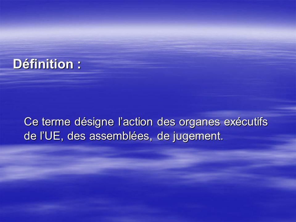 Définition : Ce terme désigne laction des organes exécutifs de lUE, des assemblées, de jugement.