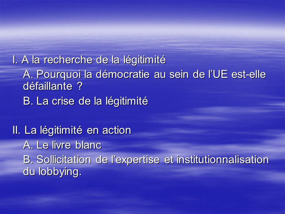 I. A la recherche de la légitimité A. Pourquoi la démocratie au sein de lUE est-elle défaillante ? B. La crise de la légitimité II. La légitimité en a