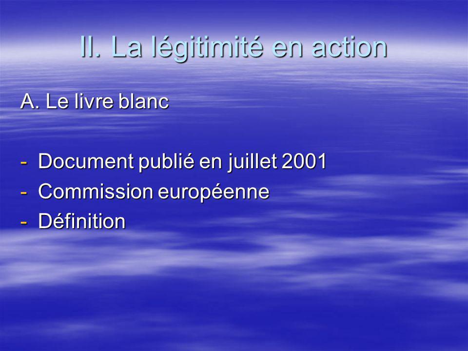 II. La légitimité en action A. Le livre blanc -Document publié en juillet 2001 -Commission européenne -Définition