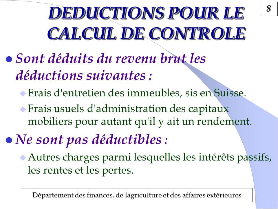 8 Département des finances, de lagriculture et des affaires extérieures DEDUCTIONS POUR LE CALCUL DE CONTROLE l Sont déduits du revenu brut les déductions suivantes : Frais d entretien des immeubles, sis en Suisse.