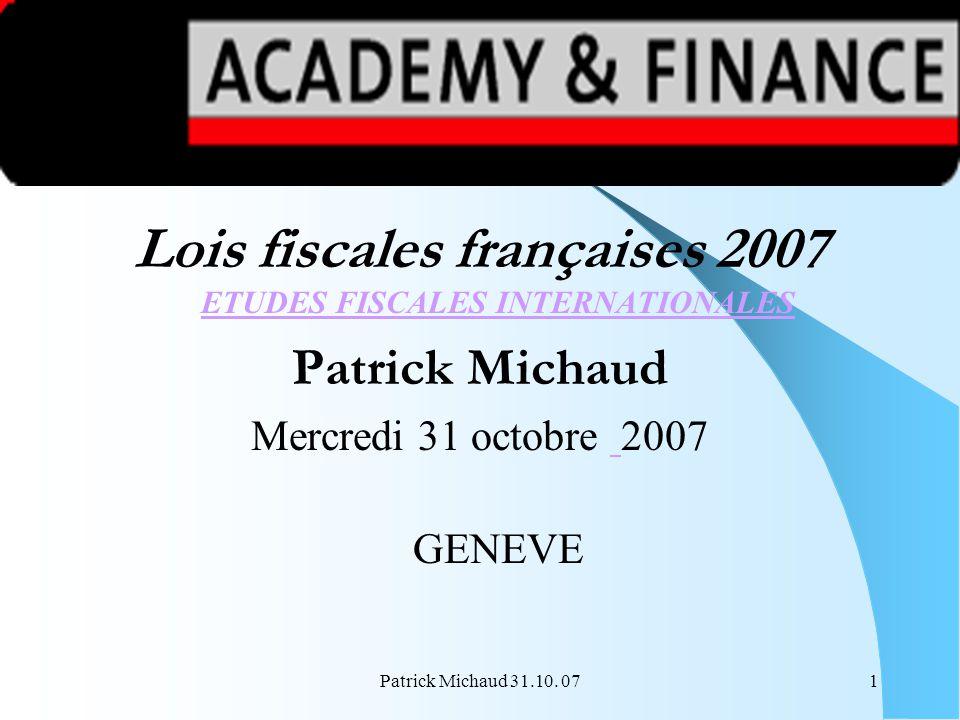 Patrick Michaud 31.10. 071 Lois fiscales françaises 2007 ETUDES FISCALES INTERNATIONALES ETUDES FISCALES INTERNATIONALES Patrick Michaud Mercredi 31 o