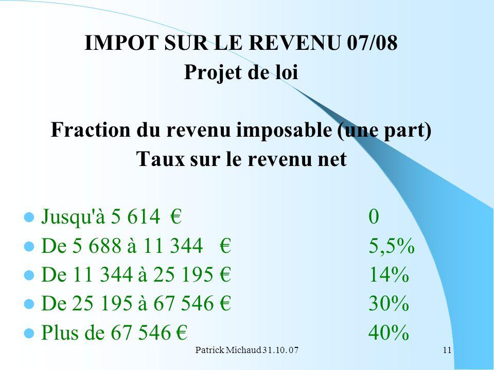 Patrick Michaud 31.10. 0711 IMPOT SUR LE REVENU 07/08 Projet de loi Fraction du revenu imposable (une part) Taux sur le revenu net Jusqu'à 5 614 0 De