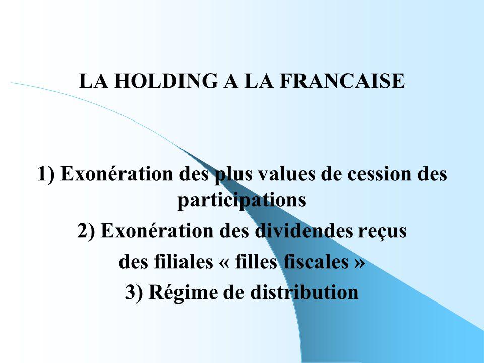 LA HOLDING A LA FRANCAISE 1) Exonération des plus values de cession des participations 2) Exonération des dividendes reçus des filiales « filles fisca