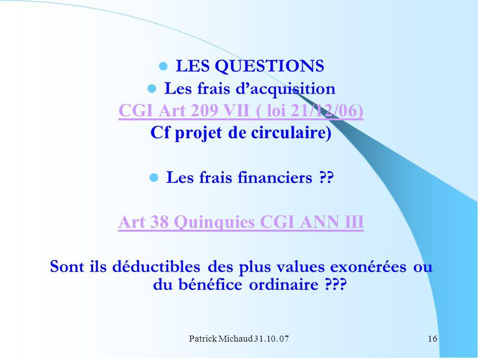 Patrick Michaud 31.10. 0716 LES QUESTIONS Les frais dacquisition CGI Art 209 VII ( loi 21/12/06) Cf projet de circulaire) Les frais financiers ?? Art