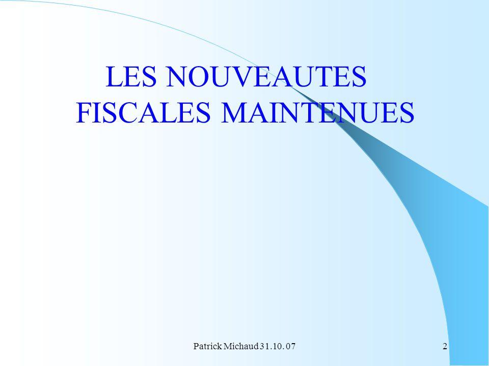 Patrick Michaud 31.10. 072 LES NOUVEAUTES FISCALES MAINTENUES