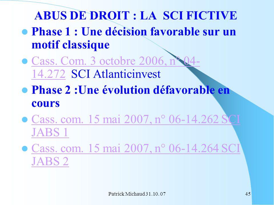 Patrick Michaud 31.10. 0745 ABUS DE DROIT : LA SCI FICTIVE Phase 1 : Une décision favorable sur un motif classique Cass. Com. 3 octobre 2006, n° 04- 1