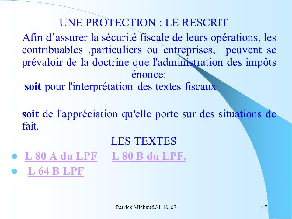 Patrick Michaud 31.10. 0747 UNE PROTECTION : LE RESCRIT Afin dassurer la sécurité fiscale de leurs opérations, les contribuables,particuliers ou entre