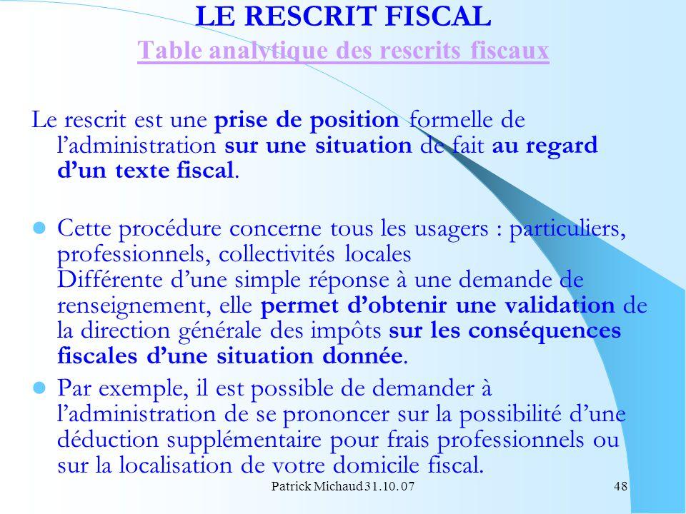 Patrick Michaud 31.10. 0748 LE RESCRIT FISCAL Table analytique des rescrits fiscaux Le rescrit est une prise de position formelle de ladministration s