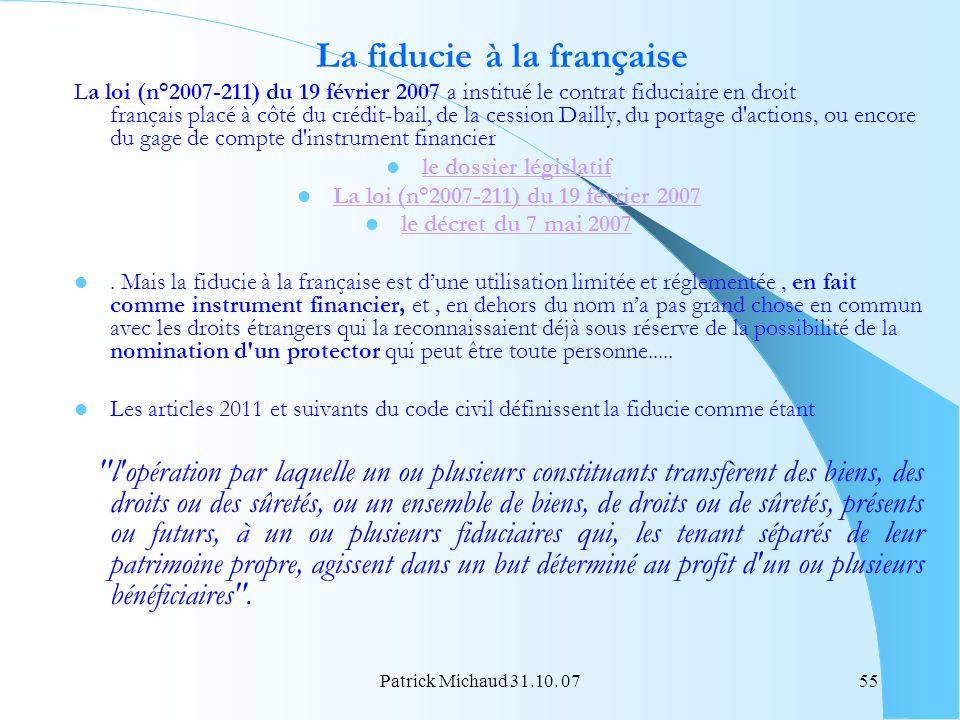 Patrick Michaud 31.10. 0755 La fiducie à la française La loi (n°2007-211) du 19 février 2007 a institué le contrat fiduciaire en droit français placé