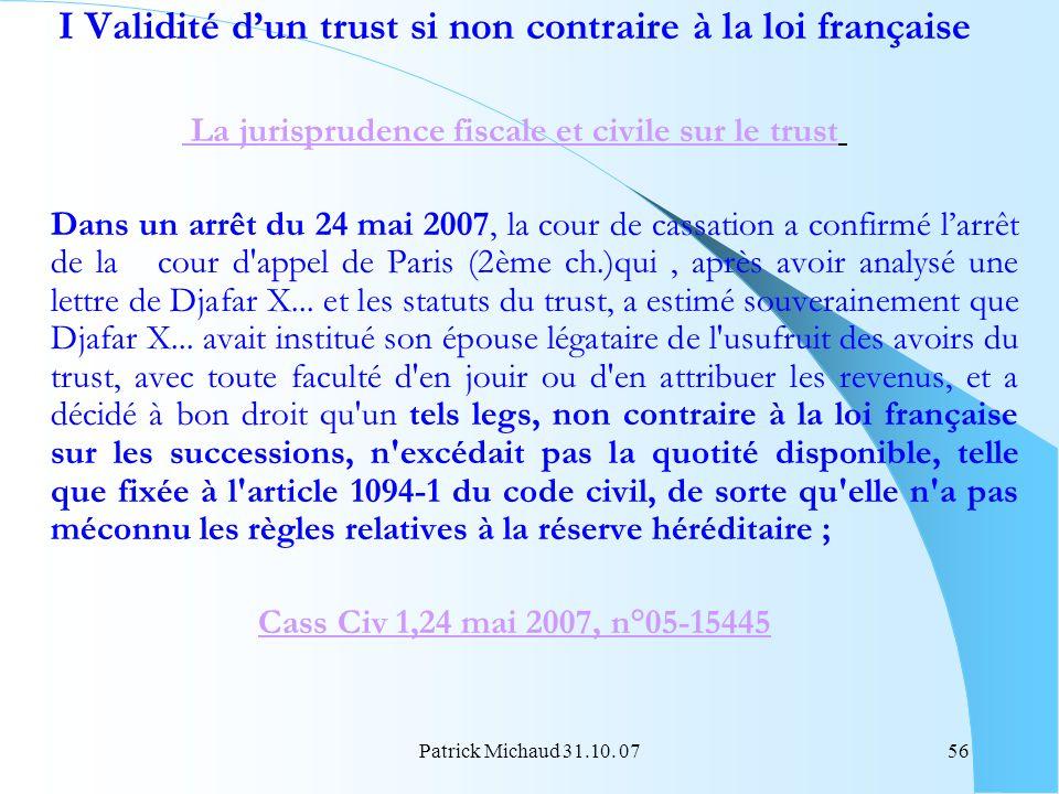 Patrick Michaud 31.10. 0756 I Validité dun trust si non contraire à la loi française La jurisprudence fiscale et civile sur le trust Dans un arrêt du