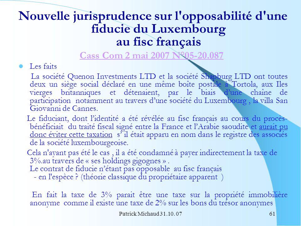 Patrick Michaud 31.10. 0761 Nouvelle jurisprudence sur l'opposabilité d'une fiducie du Luxembourg au fisc français Cass Com 2 mai 2007 N°05-20.087 Les