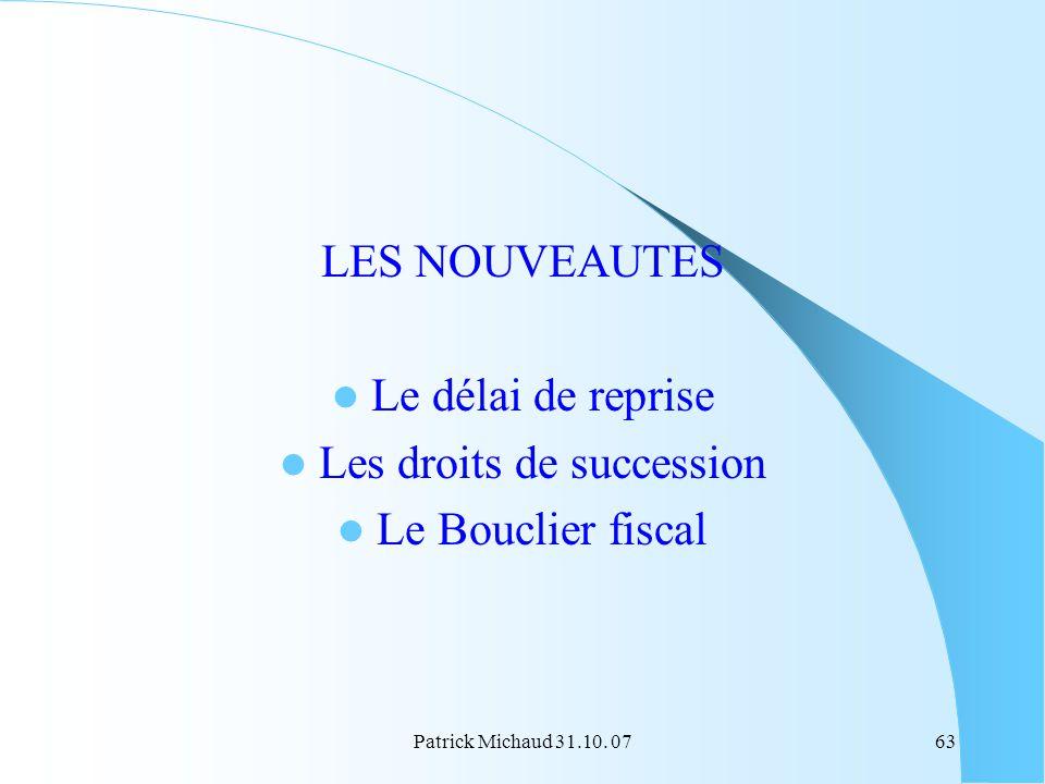 Patrick Michaud 31.10. 0763 LES NOUVEAUTES Le délai de reprise Les droits de succession Le Bouclier fiscal