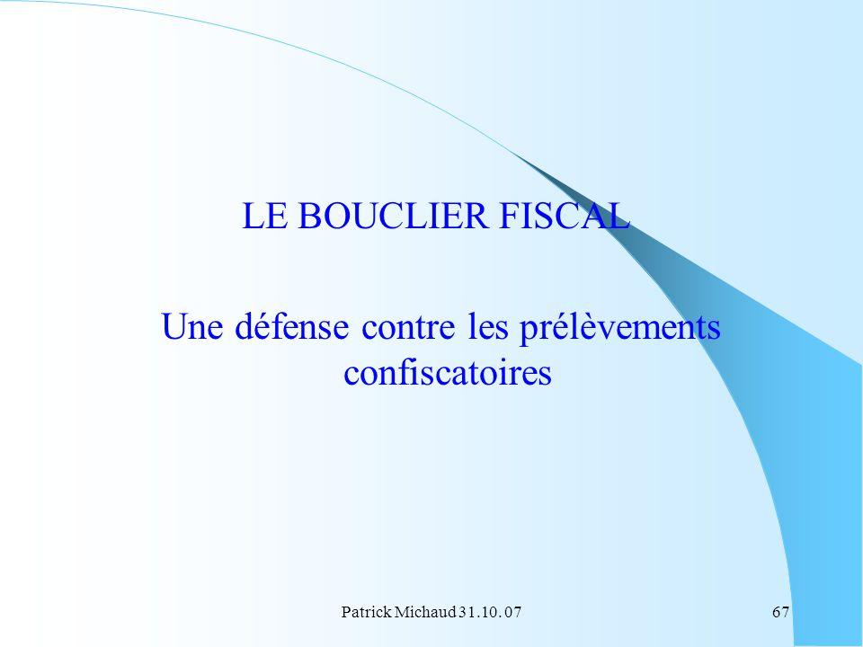 Patrick Michaud 31.10. 0767 LE BOUCLIER FISCAL Une défense contre les prélèvements confiscatoires