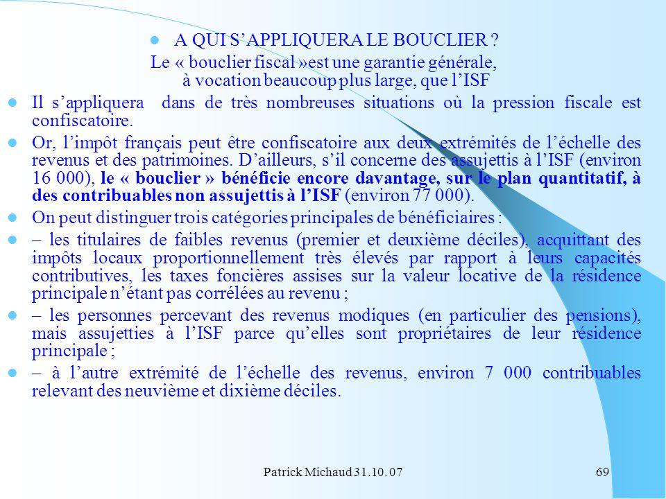 Patrick Michaud 31.10. 0769 A QUI SAPPLIQUERA LE BOUCLIER ? Le « bouclier fiscal »est une garantie générale, à vocation beaucoup plus large, que lISF