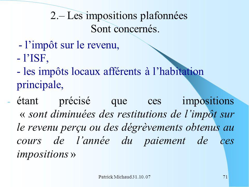 Patrick Michaud 31.10. 0771 2.– Les impositions plafonnées Sont concernés. - limpôt sur le revenu, - lISF, - les impôts locaux afférents à lhabitation